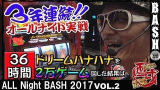 【ドリームハナハナ】チェリ男 All Night BASH 2017 vol.2《WING桑名店》 [BASHtv][パチスロ][スロット]
