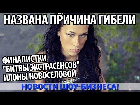 Названа причина гибели финалистки «Битвы экстрасенсов» ИЛОНЫ НОВОСЕЛОВОЙ