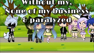 WITHOUT ME ~ NONE OF MY BUSINESS ~ PARALYZED | GACHA GLMV