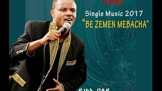 Yehunie Belay | New Single | BE ZEMEN MEBACHA  2017