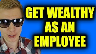 HOW TO GET WEALTHY...AS AN EMPLOYEE!!!
