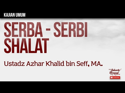 Kajian Islam : Serba Serbi Shalat - Ustadz Azhar Khalid bin Seff, MA.
