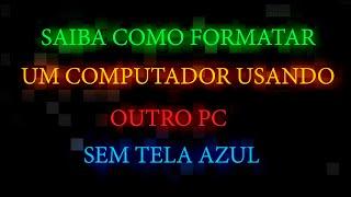 COMO FORMATAR UM COMPUTADOR USANDO OUTRO PC ( SEM DAR TELA AZUL)