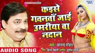 Anand Mohan का सुपरहिट निर्गुण 2018 - Kaise Gavanwa Jai Umariya Ba Nadan - Bhojpuri Hit Songs