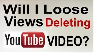If i delete youtube video - will i loose the views ? 2014