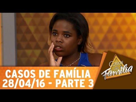 Casos de Família (28/04/16) - Quando a gente ama é claro que a gente surta! - Parte 3