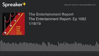 The Entertainment Report- Ep 1082 1/18/19 (made with Spreaker)