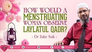 HOW WOULD A MENSTRUATING WOMAN OBSERVE LAYLATUL QADR? BY DR ZAKIR NAIK