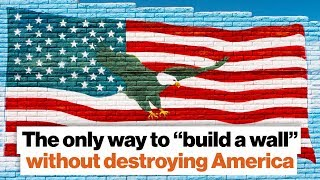 "The only way to ""build a wall"" without destroying the U.S. 