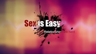 Sex is Easy, Relationships are Hard