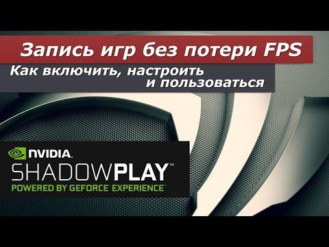 Всё про Nvidia ShadowPlay, или запись игр без потери кадров. Как включить, настроить и пользоваться