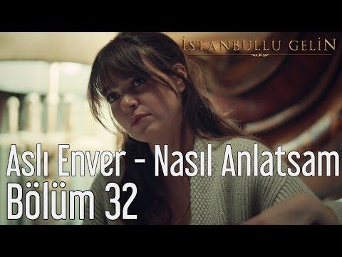 İstanbullu Gelin 32. Bölüm - Aslı Enver - Nasıl Anlatsam
