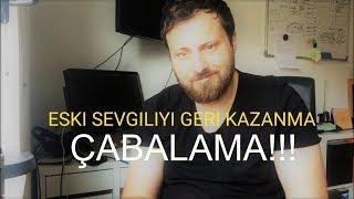 ESKİ SEVGİLİYİ GERİ KAZANMA - Çabalamayı bırak!