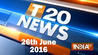 T 20 News | 26th June, 2016 ( Part 2 ) - India TV