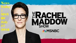 The Rachel Maddow Show 07/17/2018 | MSNBC News Today July 17, 2018