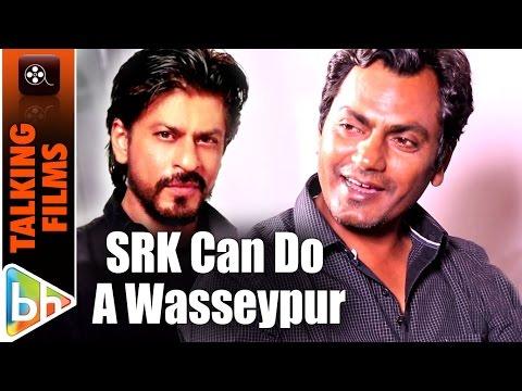 """""""Shah Rukh Khan Can Do A Gangs Of Wasseypur"""": Nawazuddin Siddiqui"""
