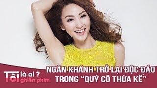 TÔI GHIỀN PHIM - Ngân Khánh trở lại độc đáo trong Qúy Cô Thừa Kế