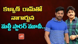 Nagarjuna Multi Starrer with Nandamuri Kalyan Ram | Tollywood Film News