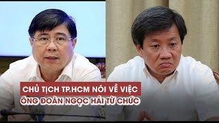 """Chủ tịch TP HCM nói về việc ông Đoàn Ngọc Hải từ chức """"chớp nhoáng"""""""