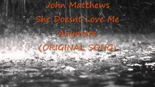 John Matthews - She Doesn't Love Me Anymore (ORIGINAL SONG)