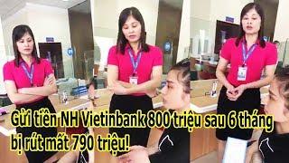 Gửi tiền tiết kiệm 800 triệu tại NH Vietinbank sau 6 tháng tất toán còn 10 triệu