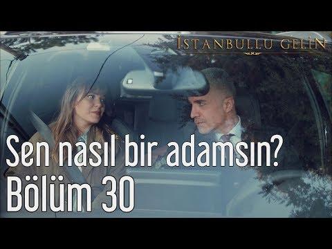 İstanbullu Gelin 30. Bölüm - Sen Nasıl Bir Adamsın?