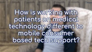How is working with patients on medical technology different to mobile consumer based tech support?