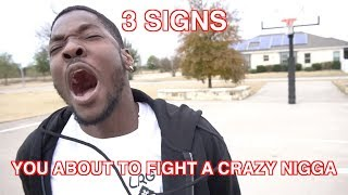 3 SIGNS YOU'RE ABOUT TO FIGHT A CRAZY NIGGA