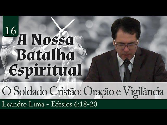 16. O Soldado Cristão: Oração e Vigilância - Leandro Lima