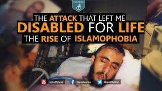 The ATTACK that Left me DISABLED for LIFE | The RISE of ISLAMOPHOBIA