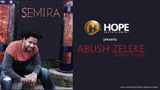 Abush Zeleke   Semira   ሰሚራ   New Ethiopian Music 2017 Official Audio