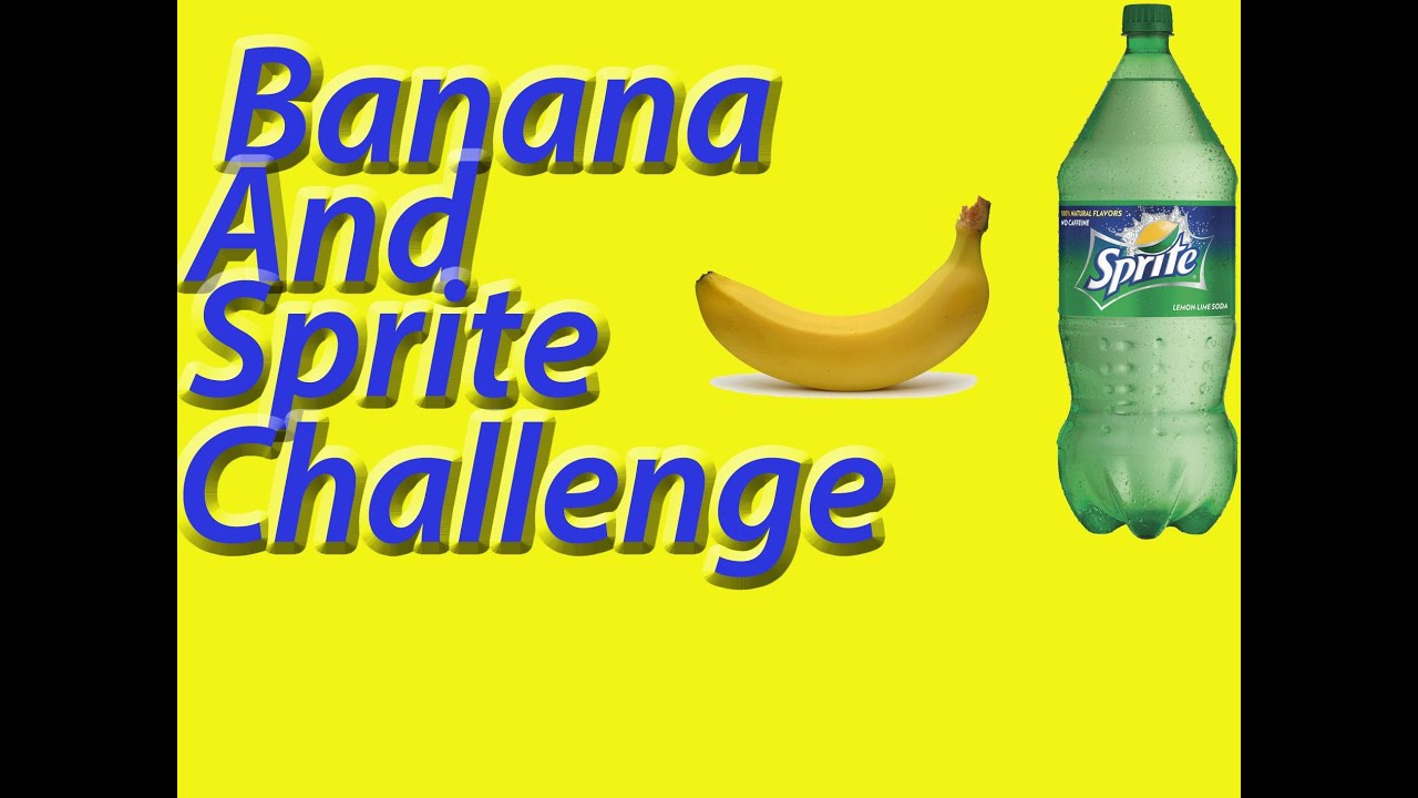 Banana And Sprite Challenge Completed Youtube