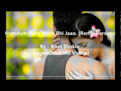 Humdum Mere Maan Bhi Jao - Remix - (Arun Shukla)