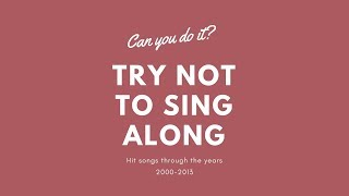 Can you do it? Try not to sing a long to 2000-2013 Songs!