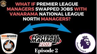 Ep 2 | PREMIER LEAGUE MANAGERS SWAP JOBS WITH VANARAMA NATIONAL LEAGUE NORTH MANAGERS | FM18