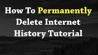 How To Permanently Delete Internet History Tutorial NEW 2017