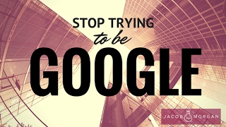 Why Your Organization Should Stop Trying to Be Like Google - Jacob Morgan