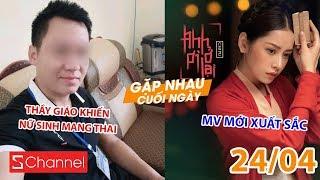 Phẫn nộ vụ thầy giáo khiến nữ sinh lớp 8 có bầu   Chi Pu bất ngờ được khen trong MV mới - GNCN 24/4