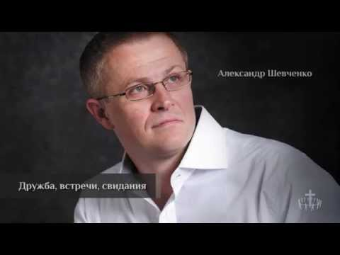 Проповедь. Александр Шевченко - Дружба, встречи, свидания