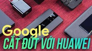 Google cắt đứt với Huawei, người dùng Việt Nam bị ảnh hưởng ra sao ?