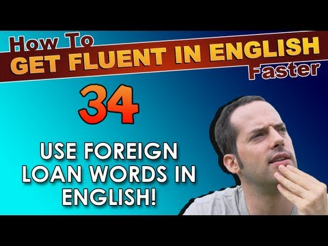 34 – Use Foreign Loan Words in English! – How To Get Fluent In English Faster