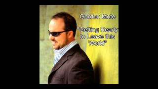 "Gordon Mote- ""Getting Ready to Leave this World"""