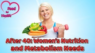 After 40 Women's Nutrition and Metabolism Needs - Food for Health