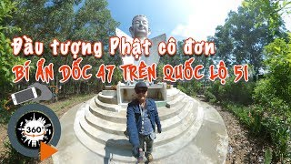 360 độ - Bí ẩn đầu Phật cô đơn trấn yểm dốc 47 trên quốc lộ 51 Đồng Nai   Quang Chau