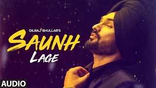 Saunh Lage: Dilraj Bhullar | Full Audio Song | Sukh Brar | Happy Raikoti | Latest Punjabi Songs 2018