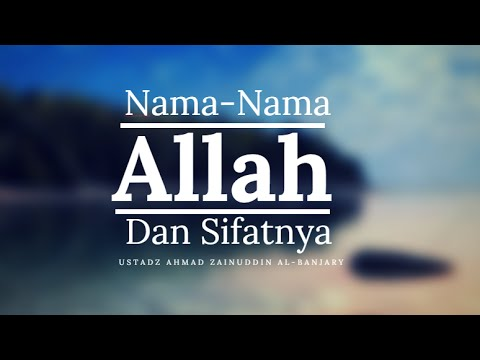 Merenungkan Nama-Nama Allah dan Sifat-SifatNya - Ustadz Ahmad Zainuddin Al-Banjary