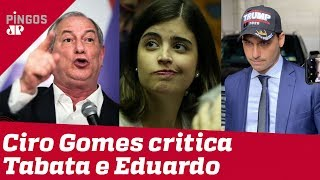 Ciro Gomes ataca Tabata Amaral e Eduardo Bolsonaro