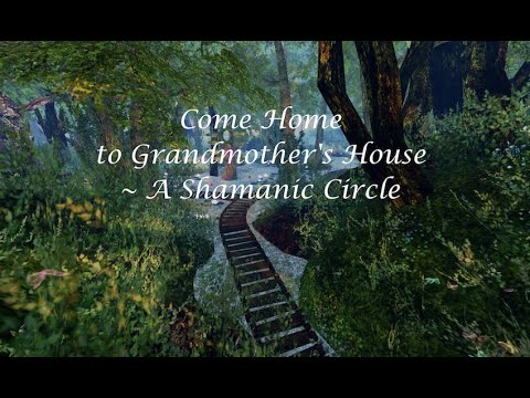 Come Home to Grandmother's House for Her Comfort, Wisdom, & Energy | A Shamanic Circle