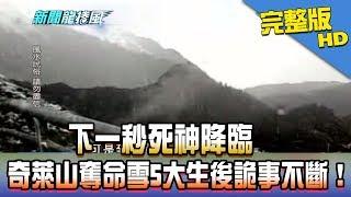 【完整版】下一秒死神降臨 奇萊山奪命雪5大生後詭事不斷!2018.01.24《新聞龍捲風》
