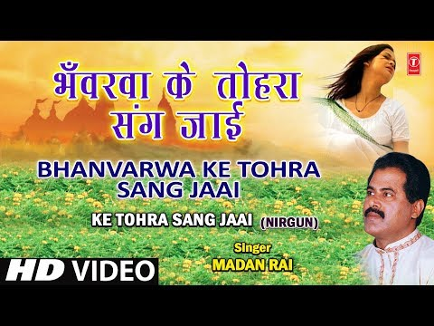Bhavarva Ke Tohara Sang Bhojpuri Nirgun By Madan Rai [full Hd Song] I Ke Tohra Sang Jaai video